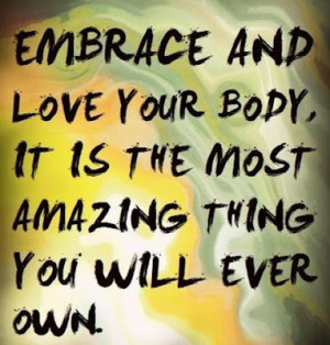 Embrace And Love Your Body It Is The Most Amazing Thing You Will Ever ...