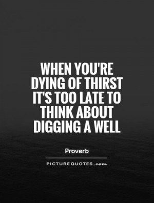 ... of thirst it's too late to think about digging a well Picture Quote #1