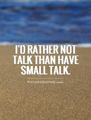 rather not talk than have small talk Picture Quote #1