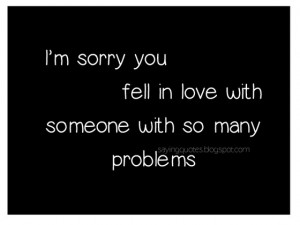am-sorry-you-fell-in-love-with-someone-with-so-many-problems-saying ...