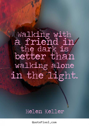 Sayings about friendship - Walking with a friend in the dark is better ...