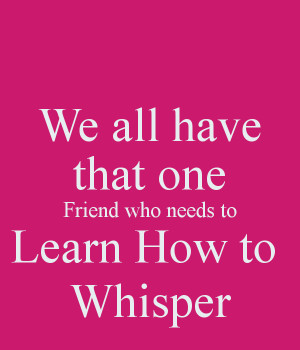 we-all-have-that-one-friend-who-needs-to-learn-how-to-whisper.png