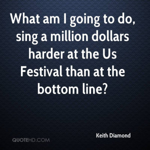 What am I going to do, sing a million dollars harder at the Us ...