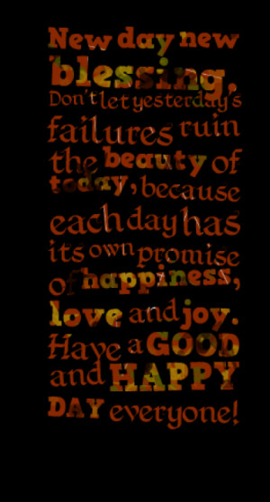 ... day has its own promise of happiness, love and joy. Have a GOOD and