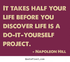 ... life is a do-it-yourself project. - Napoleon Hill. View more images