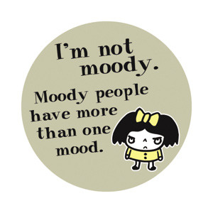 Round Button - I'm not moody. Moody people have more than one ...