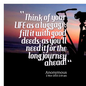 ... fill it with good deeds; as you'll need it for the long journey ahead