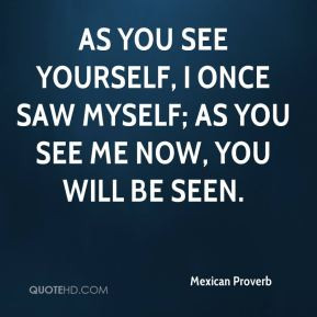 As you see yourself, I once saw myself; as you see me now, you will be ...