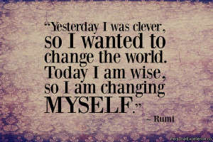 "... change the world. Today I am wise, so I am changing myself."" ~ Rumi"