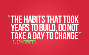 The habits that took years to build, do not take a day to change ...