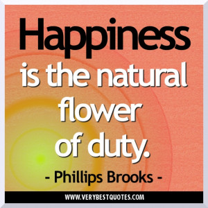 Happiness is the natural flower of duty. Happiness Quotes