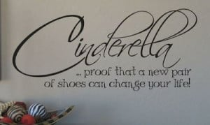 Cinderella... proof that a new pair of shoes can change your life!