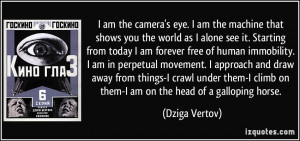 am the camera's eye. I am the machine that shows you the world as I ...