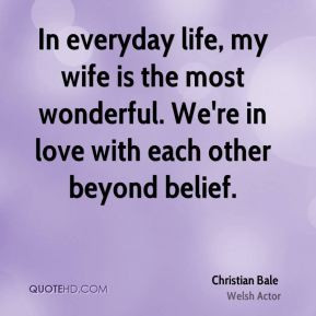 In everyday life, my wife is the most wonderful. We're in love with ...