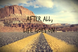 After all, life goes on.