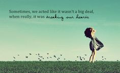 it wasn't a big deal when really, it was breaking our hearts. #quotes ...