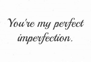 you're my perfect imperfection.
