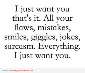 Just Want You That's It. All Your Flaws, Mistakes, Smiles, Giggles ...