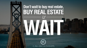 Don't wait to buy real estate, buy real estate and wait. – T. Harv ...