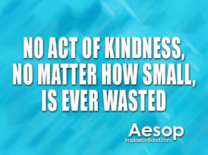 ... Act Of Kindness, No Matter How Small, Is Ever Wasted ~ Kindness Quote