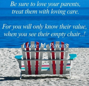 ... know their value, when you see their empty chair..! I Love my parents