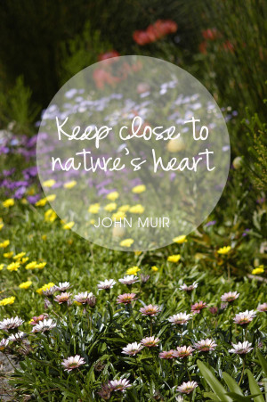 """love this quote by John Muir… """"Keep close to Nature's heart ..."""