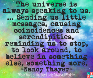 The universe is always speaking to us. ... Sending us little messages ...