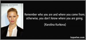 Remember who you are and where you come from; otherwise, you don't ...
