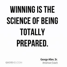 George Allen, Sr. - Winning is the science of being totally prepared.