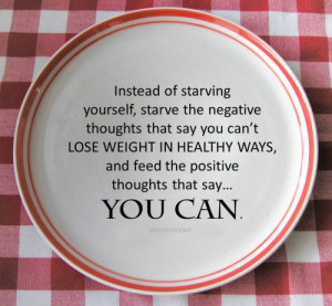 Instead of starving yourself, starve the negative thoughts that say ...