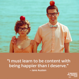 """... to be content with being happier than I deserve."""" ~ Jane Austen"""