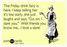 The Friday drink fairy is here. I keep telling her it's too early, she ...