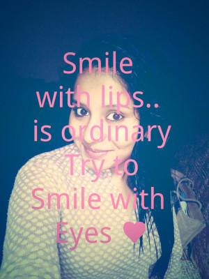smile with lips is ordinary try to smile with eyes