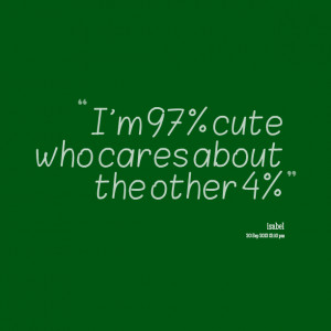 Quotes Picture: i'm 97% cute who cares about the other 4%