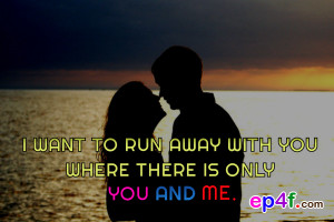 Love quote : I want to run away with you where there is only you and ...