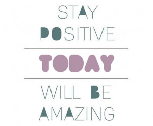 Stay positive.Today will be amazing