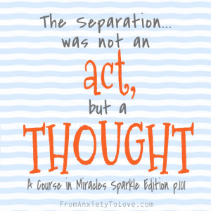 ... separation was not an act, but a thought - A Course in Miracles Quotes