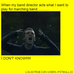 When my band director acts what I want to play for marching band ...