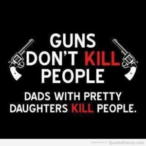 ... quote from daughter quotes about dad s with daughters and guns quotes