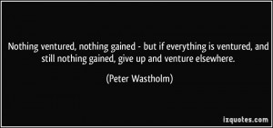 Nothing ventured, nothing gained - but if everything is ventured, and ...