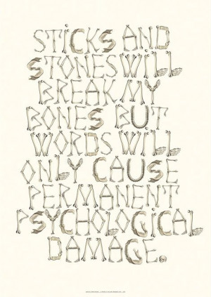 ... my bones but words will only cause permanent psychological damage