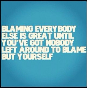 Blaming others for your problems. Take responsibility for your own ...