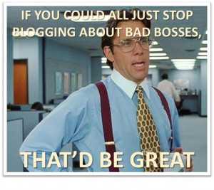 ... nowadays and you will likely see one or two posts about bad bosses