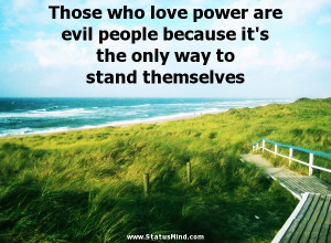 Those who love power are evil people because it's the only way to ...