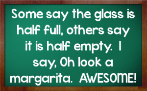 ... , others say it is half empty. I say, Oh look a margarita. AWESOME