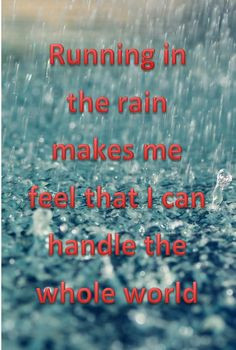 Running in the rain makes me feel that I can handle the whole world ...