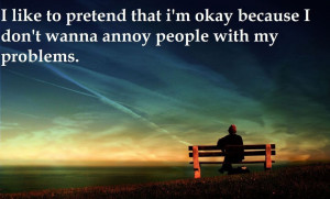 like to pretend that I'm okay because I don't wanna annoy people ...