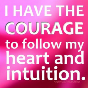 have the courage to follow my heart and intuition.
