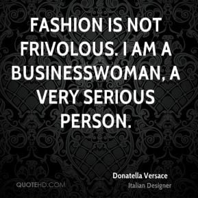 Donatella Versace - Fashion is not frivolous. I am a businesswoman, a ...