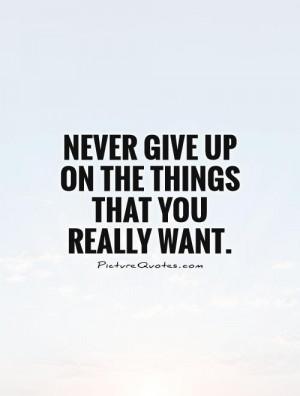 Never give up on the things that you really want Picture Quote #1